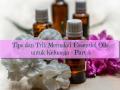Memakai 'Essential Oils' untuk Keluarga, Ini Tips dan Triknya! – Part 3